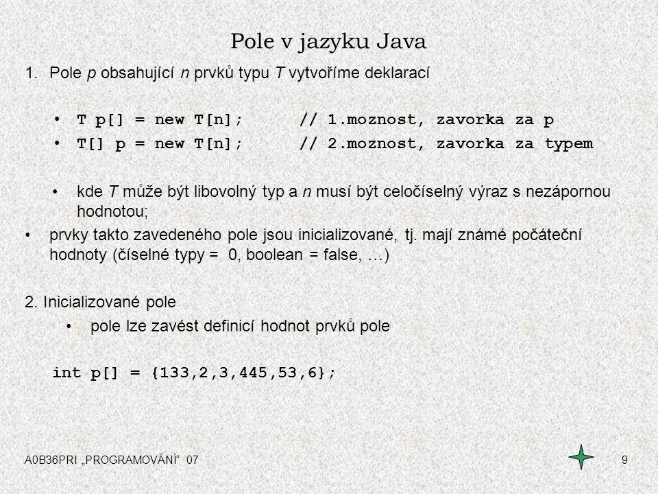 Pole v jazyku Java Pole p obsahující n prvků typu T vytvoříme deklarací. T p[] = new T[n]; // 1.moznost, zavorka za p.